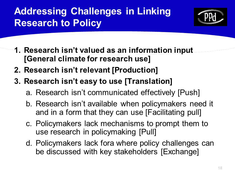 18 1.Research isnt valued as an information input [General climate for research use] 2.Research isnt relevant [Production] 3.Research isnt easy to use [Translation] a.Research isnt communicated effectively [Push] b.Research isnt available when policymakers need it and in a form that they can use [Facilitating pull] c.Policymakers lack mechanisms to prompt them to use research in policymaking [Pull] d.Policymakers lack fora where policy challenges can be discussed with key stakeholders [Exchange] Addressing Challenges in Linking Research to Policy
