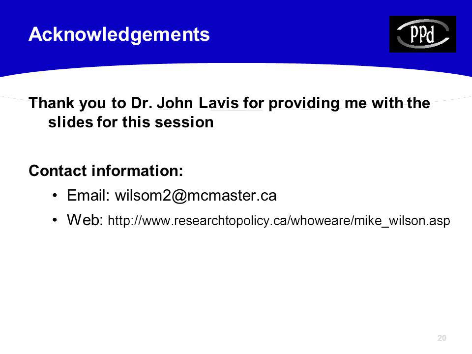 20 Thank you to Dr. John Lavis for providing me with the slides for this session Contact information: Email: wilsom2@mcmaster.ca Web: http://www.resea