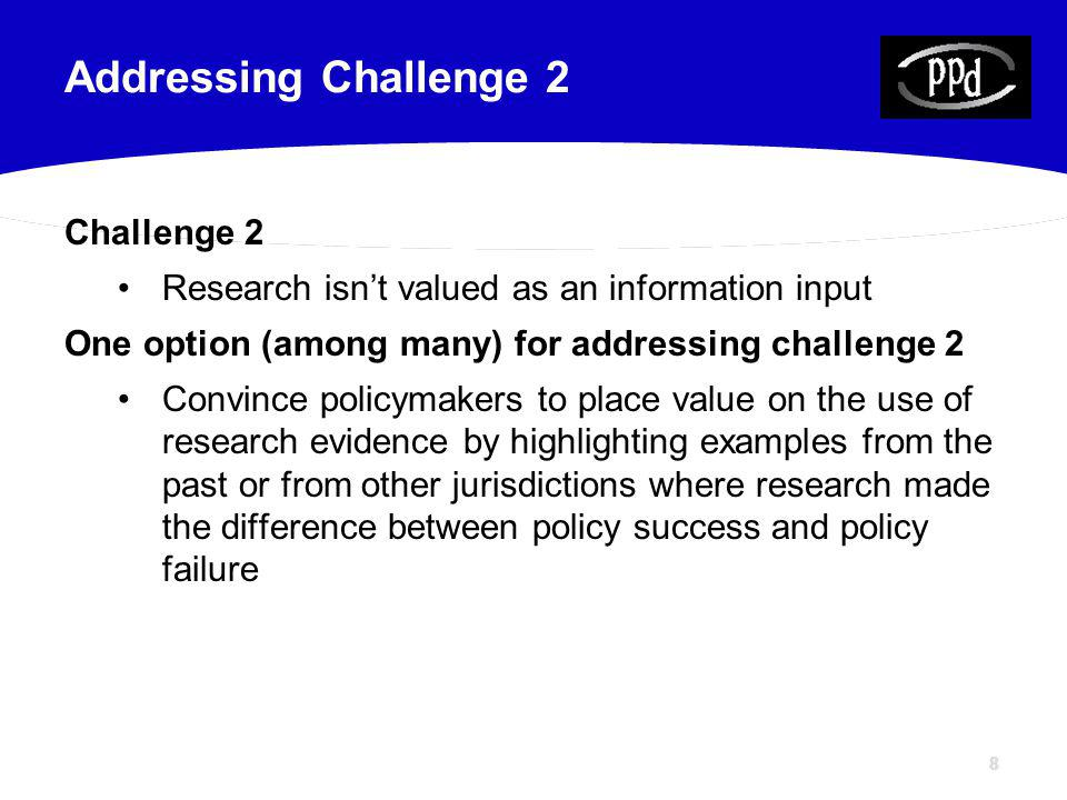 88 Challenge 2 Research isnt valued as an information input One option (among many) for addressing challenge 2 Convince policymakers to place value on the use of research evidence by highlighting examples from the past or from other jurisdictions where research made the difference between policy success and policy failure Addressing Challenge 2