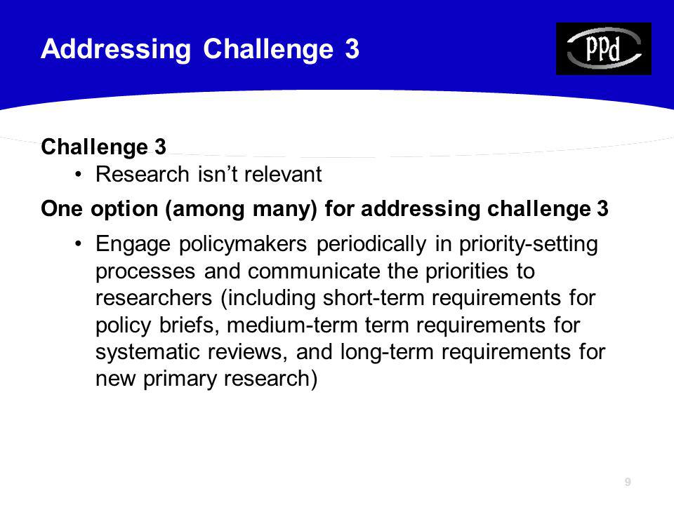 99 Challenge 3 Research isnt relevant One option (among many) for addressing challenge 3 Engage policymakers periodically in priority-setting processes and communicate the priorities to researchers (including short-term requirements for policy briefs, medium-term term requirements for systematic reviews, and long-term requirements for new primary research) Addressing Challenge 3