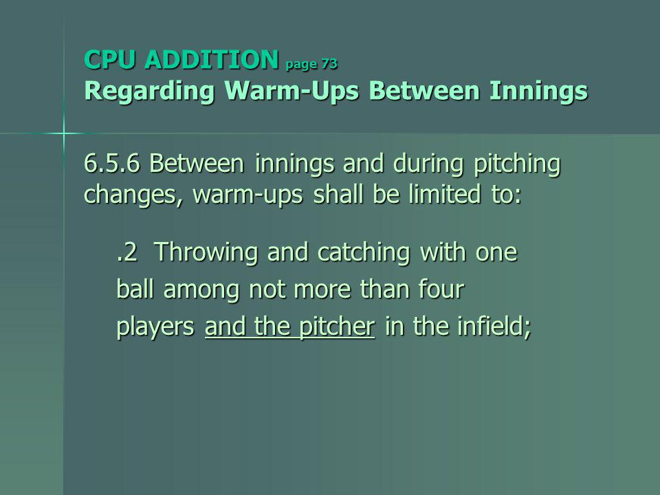 CPU ADDITION page 73 Regarding Warm-Ups Between Innings 6.5.6 Between innings and during pitching changes, warm-ups shall be limited to:.2 Throwing and catching with one.2 Throwing and catching with one ball among not more than four ball among not more than four players and the pitcher in the infield; players and the pitcher in the infield;