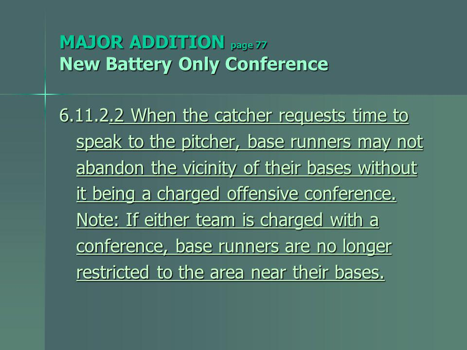 MAJOR ADDITION page 77 New Battery Only Conference 6.11.2.2 When the catcher requests time to speak to the pitcher, base runners may not speak to the pitcher, base runners may not abandon the vicinity of their bases without abandon the vicinity of their bases without it being a charged offensive conference.
