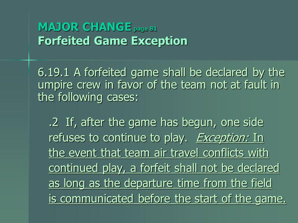 MAJOR CHANGE page 81 Forfeited Game Exception 6.19.1 A forfeited game shall be declared by the umpire crew in favor of the team not at fault in the following cases:.2 If, after the game has begun, one side.2 If, after the game has begun, one side refuses to continue to play.