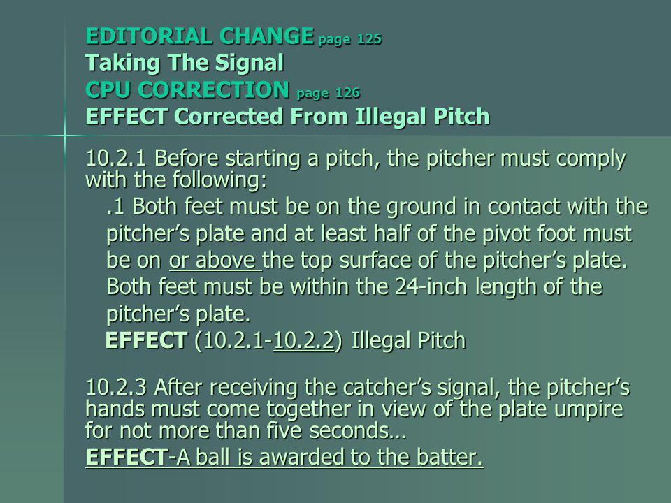 EDITORIAL CHANGE page 125 Taking The Signal CPU CORRECTION page 126 EFFECT Corrected From Illegal Pitch 10.2.1 Before starting a pitch, the pitcher must comply with the following:.1 Both feet must be on the ground in contact with the.1 Both feet must be on the ground in contact with the pitchers plate and at least half of the pivot foot must pitchers plate and at least half of the pivot foot must be on or above the top surface of the pitchers plate.