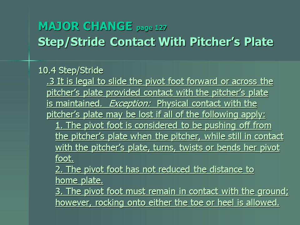 MAJOR CHANGE page 127 Step/Stride Contact With Pitchers Plate 10.4 Step/Stride.3 It is legal to slide the pivot foot forward or across the.3 It is legal to slide the pivot foot forward or across the pitchers plate provided contact with the pitchers plate pitchers plate provided contact with the pitchers plate is maintained.