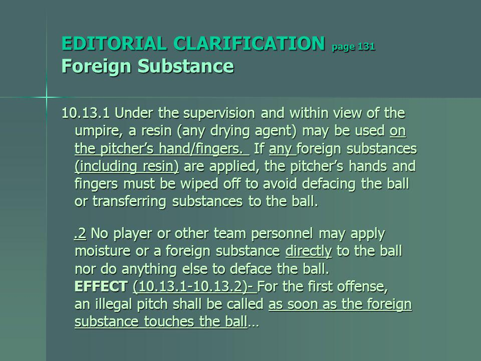 EDITORIAL CLARIFICATION page 131 Foreign Substance 10.13.1 Under the supervision and within view of the umpire, a resin (any drying agent) may be used on umpire, a resin (any drying agent) may be used on the pitchers hand/fingers.
