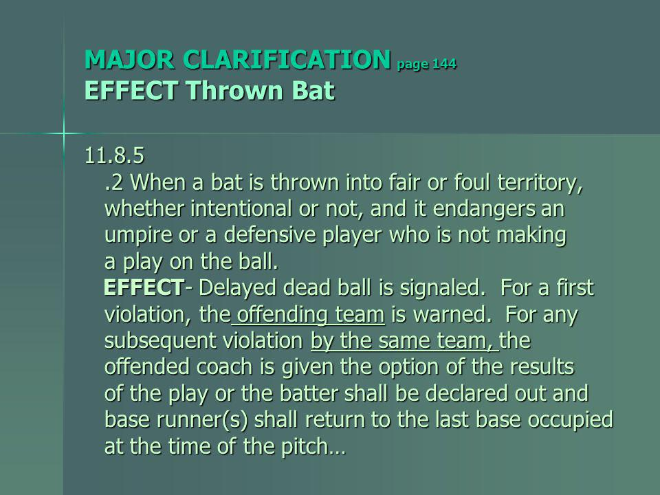 MAJOR CLARIFICATION page 144 EFFECT Thrown Bat 11.8.5.2 When a bat is thrown into fair or foul territory,.2 When a bat is thrown into fair or foul territory, whether intentional or not, and it endangers an whether intentional or not, and it endangers an umpire or a defensive player who is not making umpire or a defensive player who is not making a play on the ball.
