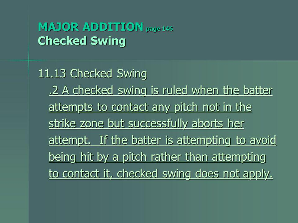 MAJOR ADDITION page 146 Checked Swing 11.13 Checked Swing.2 A checked swing is ruled when the batter.2 A checked swing is ruled when the batter attempts to contact any pitch not in the attempts to contact any pitch not in the strike zone but successfully aborts her strike zone but successfully aborts her attempt.