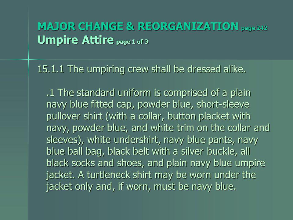 MAJOR CHANGE & REORGANIZATION page 242 Umpire Attire page 1 of 3 15.1.1 The umpiring crew shall be dressed alike..1 The standard uniform is comprised of a plain.1 The standard uniform is comprised of a plain navy blue fitted cap, powder blue, short-sleeve navy blue fitted cap, powder blue, short-sleeve pullover shirt (with a collar, button placket with pullover shirt (with a collar, button placket with navy, powder blue, and white trim on the collar and navy, powder blue, and white trim on the collar and sleeves), white undershirt, navy blue pants, navy sleeves), white undershirt, navy blue pants, navy blue ball bag, black belt with a silver buckle, all blue ball bag, black belt with a silver buckle, all black socks and shoes, and plain navy blue umpire black socks and shoes, and plain navy blue umpire jacket.