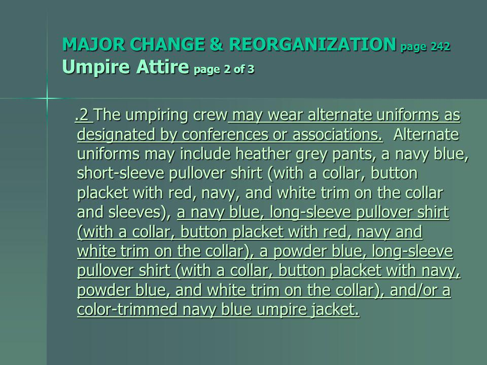 MAJOR CHANGE & REORGANIZATION page 242 Umpire Attire page 2 of 3.2 The umpiring crew may wear alternate uniforms as.2 The umpiring crew may wear alternate uniforms as designated by conferences or associations.