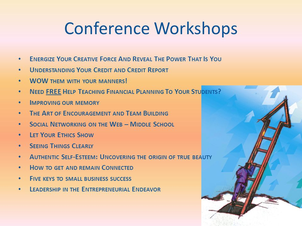 Conference Workshops E NERGIZE Y OUR C REATIVE F ORCE A ND R EVEAL T HE P OWER T HAT I S Y OU U NDERSTANDING Y OUR C REDIT AND C REDIT R EPORT WOW THEM WITH YOUR MANNERS .
