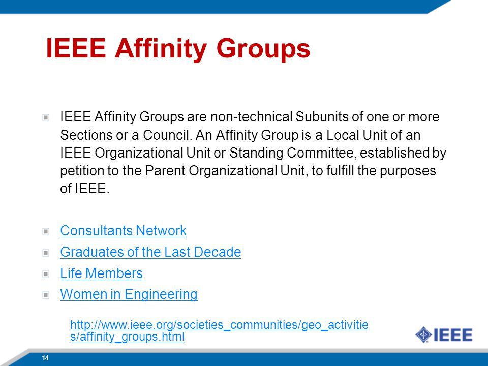 IEEE Affinity Groups IEEE Affinity Groups are non-technical Subunits of one or more Sections or a Council. An Affinity Group is a Local Unit of an IEE