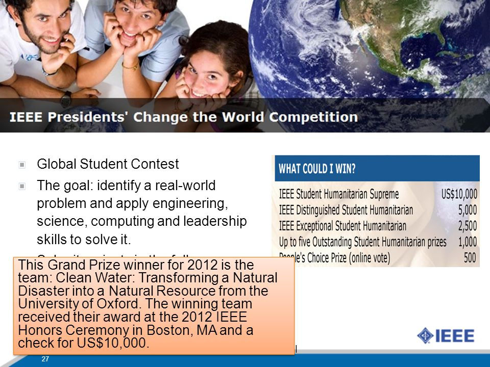 IEEE Presidents Change the World Competition Global Student Contest The goal: identify a real-world problem and apply engineering, science, computing and leadership skills to solve it.