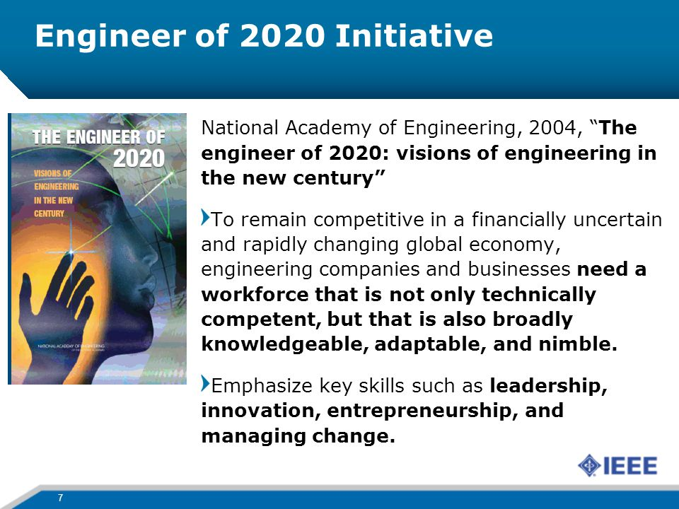 Engineer of 2020 Initiative 7 National Academy of Engineering, 2004, The engineer of 2020: visions of engineering in the new century To remain competitive in a financially uncertain and rapidly changing global economy, engineering companies and businesses need a workforce that is not only technically competent, but that is also broadly knowledgeable, adaptable, and nimble.