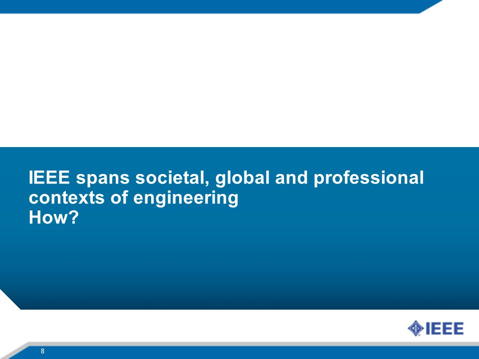 IEEE spans societal, global and professional contexts of engineering How? 8