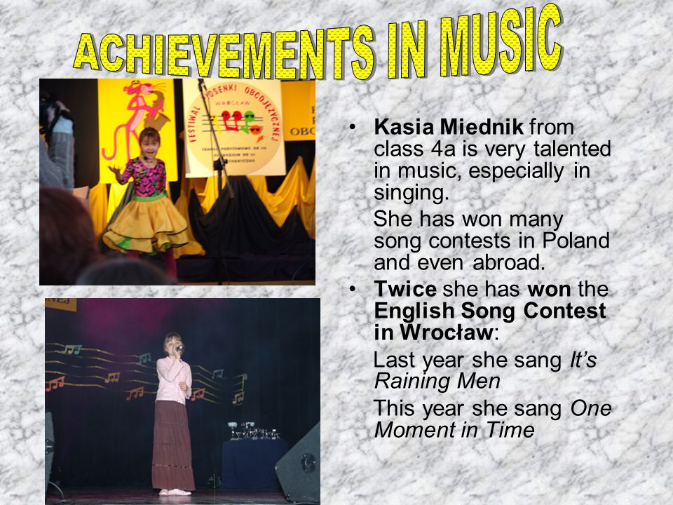 Kasia Miednik from class 4a is very talented in music, especially in singing. She has won many song contests in Poland and even abroad. Twice she has