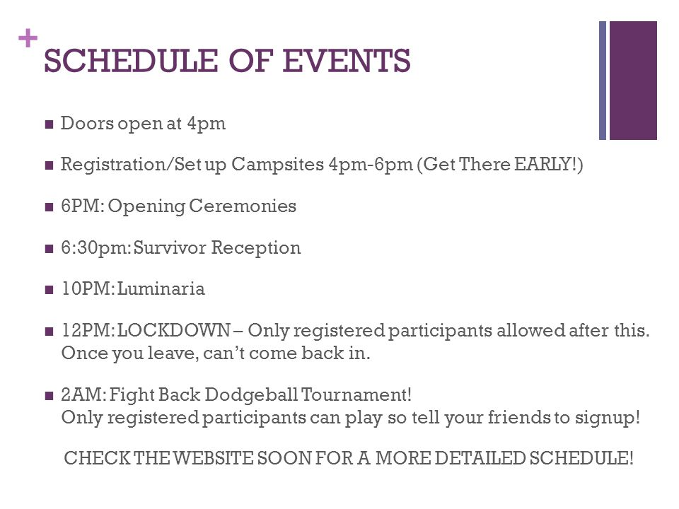 + SCHEDULE OF EVENTS Doors open at 4pm Registration/Set up Campsites 4pm-6pm (Get There EARLY!) 6PM: Opening Ceremonies 6:30pm: Survivor Reception 10PM: Luminaria 12PM: LOCKDOWN – Only registered participants allowed after this.
