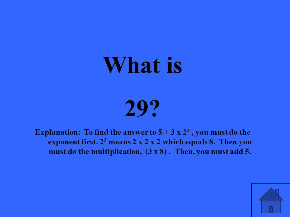 What is 29. Explanation: To find the answer to x 2 3, you must do the exponent first.