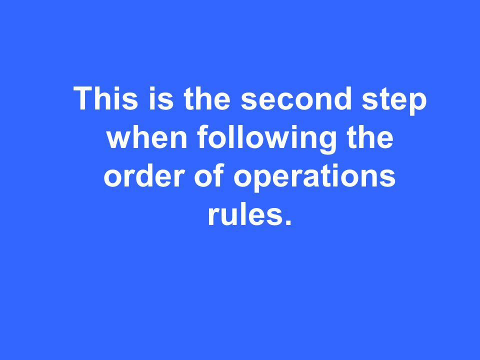 This is the second step when following the order of operations rules.