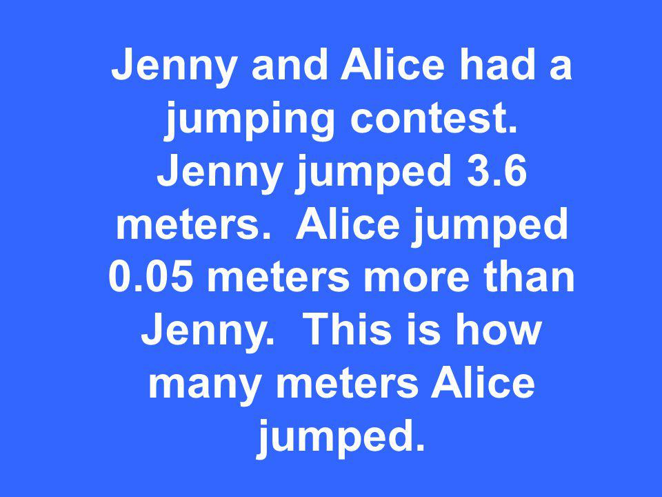 Jenny and Alice had a jumping contest. Jenny jumped 3.6 meters.