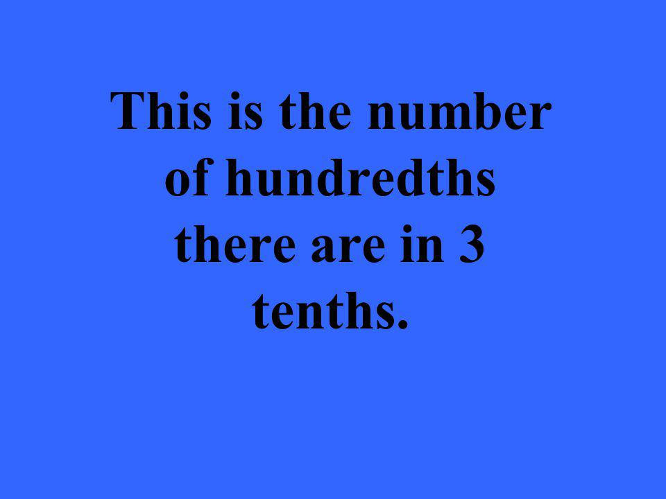 This is the number of hundredths there are in 3 tenths.