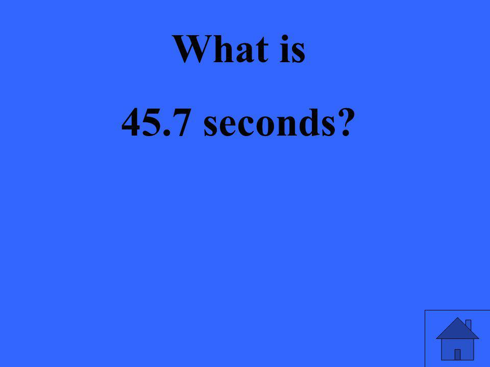 What is 45.7 seconds