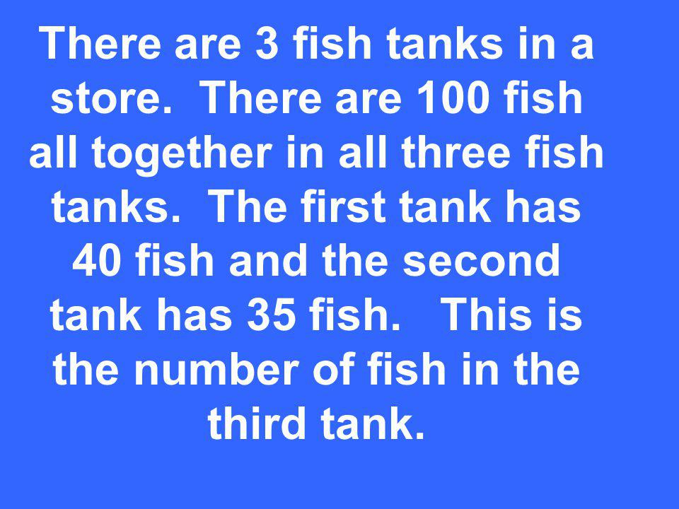 There are 3 fish tanks in a store. There are 100 fish all together in all three fish tanks.
