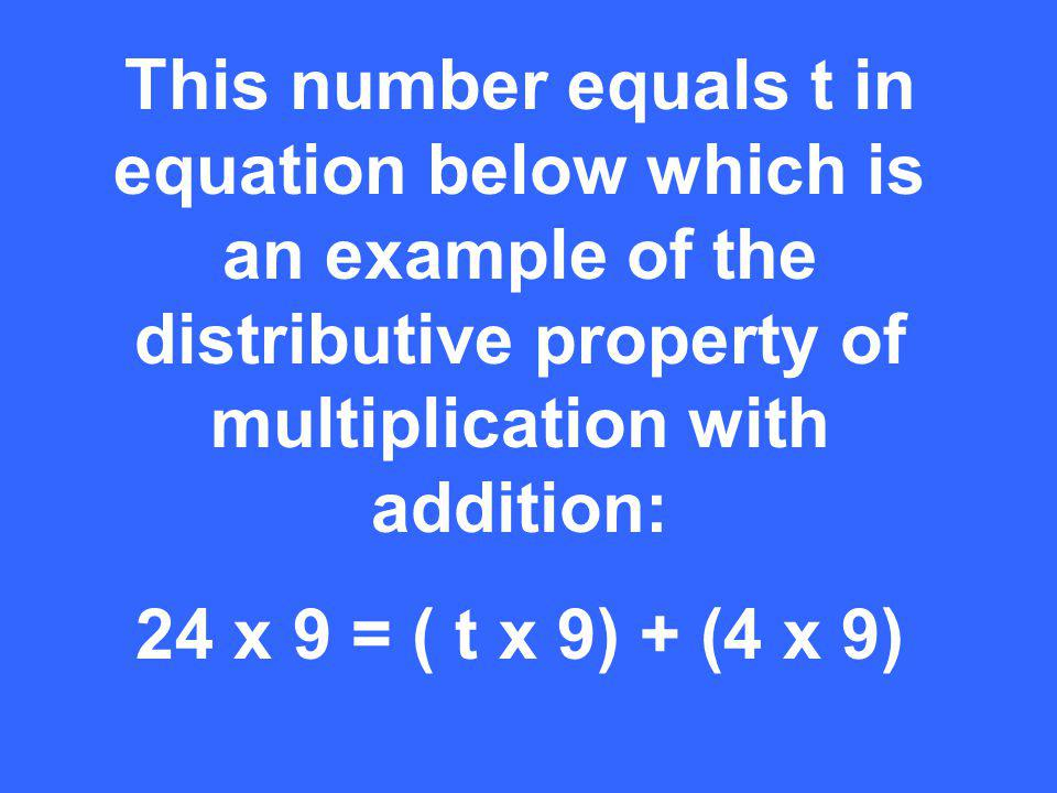This number equals t in equation below which is an example of the distributive property of multiplication with addition: 24 x 9 = ( t x 9) + (4 x 9)