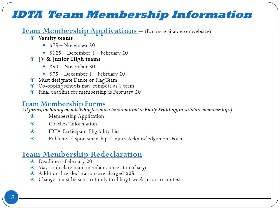 IDTA Team Membership Information 13 Team Membership Applications – (forms available on website) Varsity teams $75 – November 30 $125 – December 1 – February 20 JV & Junior High teams $50 – November 30 $75 – December 1 – February 20 Must designate Dance or Flag Team Co-opping schools may compete as 1 team Final deadline for membership is February 20 Team Membership Forms All forms, including membership fee, must be submitted to Emily Fruhling, to validate membership.) Membership Application Coaches Information IDTA Participant Eligibility List Publicity / Sportsmanship / Injury Acknowledgement Form Team Membership Redeclaration Deadline is February 20 May re-declare team members once at no charge Additional re-declarations are charged $25 Changes must be sent to Emily Fruhling1 week prior to contest