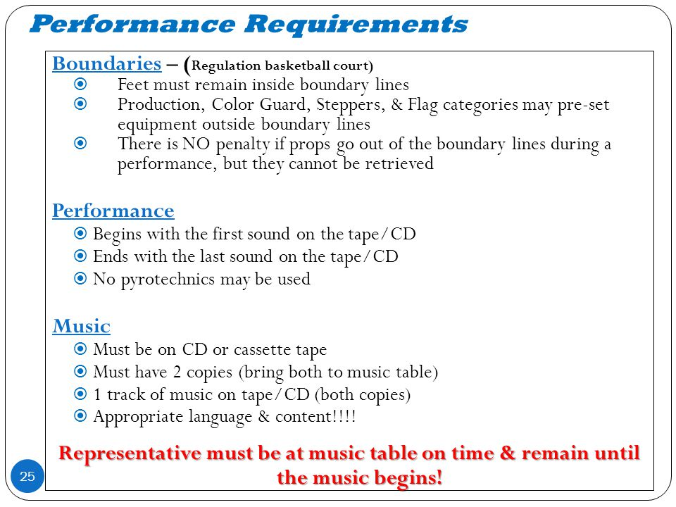 Performance Requirements 25 Boundaries – ( Regulation basketball court) Feet must remain inside boundary lines Production, Color Guard, Steppers, & Flag categories may pre-set equipment outside boundary lines There is NO penalty if props go out of the boundary lines during a performance, but they cannot be retrieved Performance Begins with the first sound on the tape/CD Ends with the last sound on the tape/CD No pyrotechnics may be used Music Must be on CD or cassette tape Must have 2 copies (bring both to music table) 1 track of music on tape/CD (both copies) Appropriate language & content!!!.