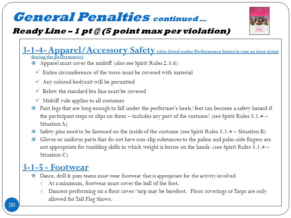General Penalties continued … Ready Line – 1 pt @ (5 point max per violation) 30 3-1-4- Apparel/Accessory Safety (also listed under Performance Issues in case an issue arises during the performance) Apparel must cover the midriff (also see Spirit Rules 2.3.6) Entire circumference of the torso must be covered with material Any colored bodysuit will be permitted Below the standard bra line must be covered Midriff rule applies to all costumes Pant legs that are long enough to fall under the performers heels/feet can become a safety hazard if the participant steps or slips on them – includes any part of the costume.