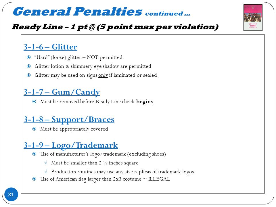 General Penalties continued … Ready Line – 1 pt @ (5 point max per violation) 31 3-1-6 – Glitter Hard (loose) glitter – NOT permitted Glitter lotion & shimmery eye shadow are permitted Glitter may be used on signs only if laminated or sealed 3-1-7 – Gum/Candy Must be removed before Ready Line check begins 3-1-8 – Support/Braces Must be appropriately covered 3-1-9 – Logo/Trademark Use of manufacturers logo/trademark (excluding shoes) Must be smaller than 2 ¼ inches square Production routines may use any size replicas of trademark logos Use of American flag larger than 2x3 costume ~ ILLEGAL