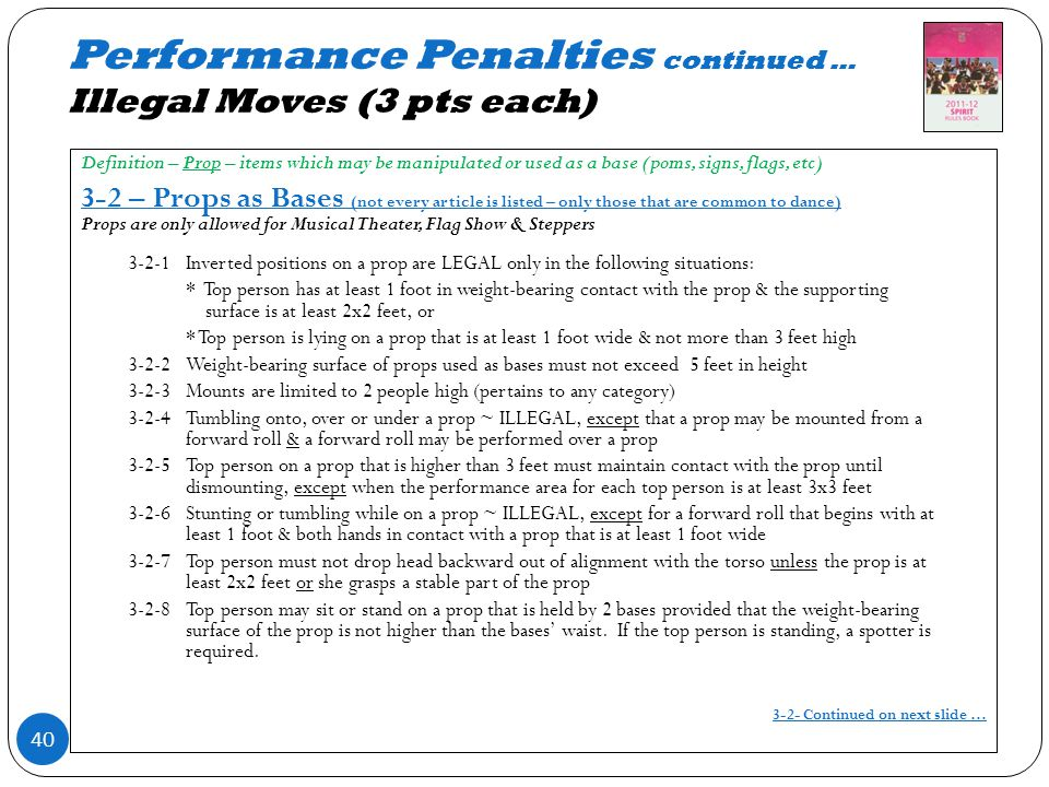 Performance Penalties continued … Illegal Moves (3 pts each) 40 Definition – Prop – items which may be manipulated or used as a base (poms, signs, flags, etc) 3-2 – Props as Bases (not every article is listed – only those that are common to dance) Props are only allowed for Musical Theater, Flag Show & Steppers 3-2-1Inverted positions on a prop are LEGAL only in the following situations: * Top person has at least 1 foot in weight-bearing contact with the prop & the supporting surface is at least 2x2 feet, or * Top person is lying on a prop that is at least 1 foot wide & not more than 3 feet high 3-2-2Weight-bearing surface of props used as bases must not exceed 5 feet in height 3-2-3Mounts are limited to 2 people high (pertains to any category) 3-2-4Tumbling onto, over or under a prop ~ ILLEGAL, except that a prop may be mounted from a forward roll & a forward roll may be performed over a prop 3-2-5Top person on a prop that is higher than 3 feet must maintain contact with the prop until dismounting, except when the performance area for each top person is at least 3x3 feet 3-2-6Stunting or tumbling while on a prop ~ ILLEGAL, except for a forward roll that begins with at least 1 foot & both hands in contact with a prop that is at least 1 foot wide 3-2-7Top person must not drop head backward out of alignment with the torso unless the prop is at least 2x2 feet or she grasps a stable part of the prop 3-2-8Top person may sit or stand on a prop that is held by 2 bases provided that the weight-bearing surface of the prop is not higher than the bases waist.