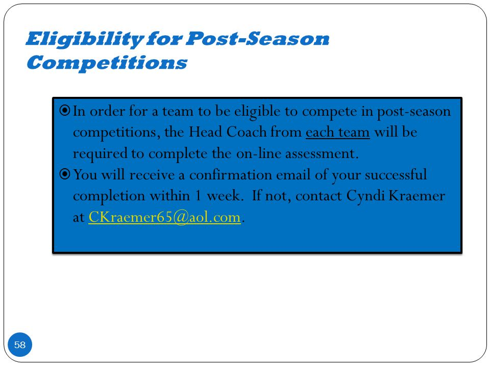 Eligibility for Post-Season Competitions 58 In order for a team to be eligible to compete in post-season competitions, the Head Coach from each team will be required to complete the on-line assessment.