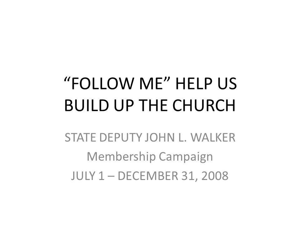 FOLLOW ME HELP US BUILD UP THE CHURCH STATE DEPUTY JOHN L.