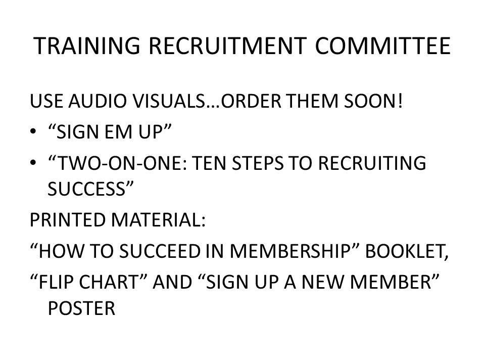 TRAINING RECRUITMENT COMMITTEE USE AUDIO VISUALS…ORDER THEM SOON! SIGN EM UP TWO-ON-ONE: TEN STEPS TO RECRUITING SUCCESS PRINTED MATERIAL: HOW TO SUCC