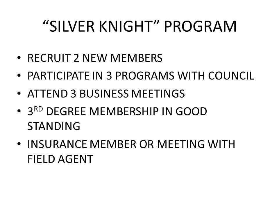 SILVER KNIGHT PROGRAM RECRUIT 2 NEW MEMBERS PARTICIPATE IN 3 PROGRAMS WITH COUNCIL ATTEND 3 BUSINESS MEETINGS 3 RD DEGREE MEMBERSHIP IN GOOD STANDING INSURANCE MEMBER OR MEETING WITH FIELD AGENT