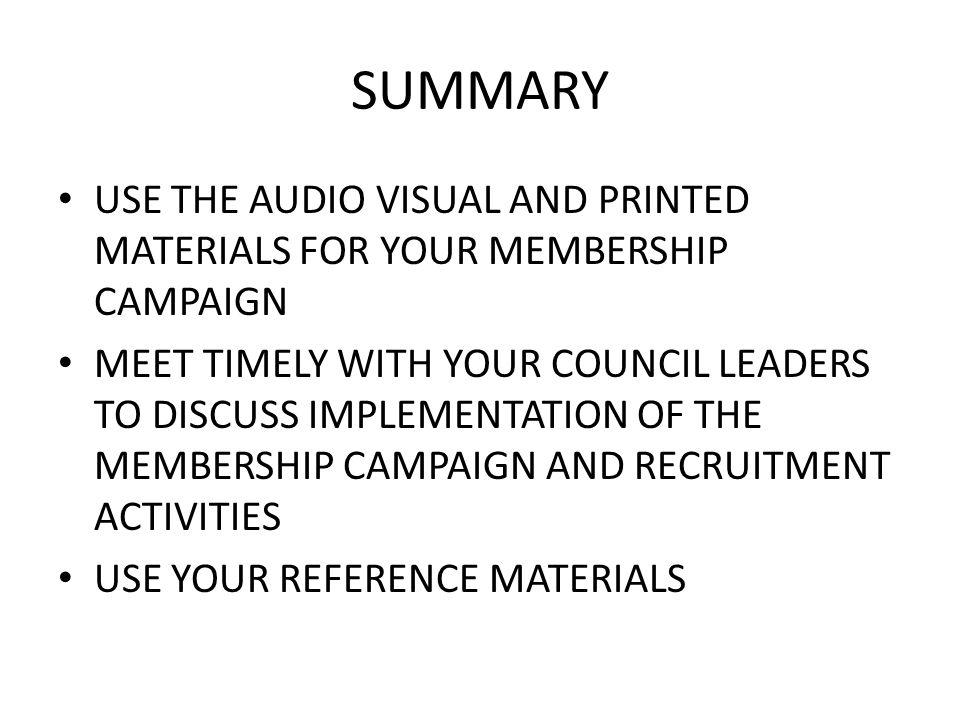SUMMARY USE THE AUDIO VISUAL AND PRINTED MATERIALS FOR YOUR MEMBERSHIP CAMPAIGN MEET TIMELY WITH YOUR COUNCIL LEADERS TO DISCUSS IMPLEMENTATION OF THE MEMBERSHIP CAMPAIGN AND RECRUITMENT ACTIVITIES USE YOUR REFERENCE MATERIALS