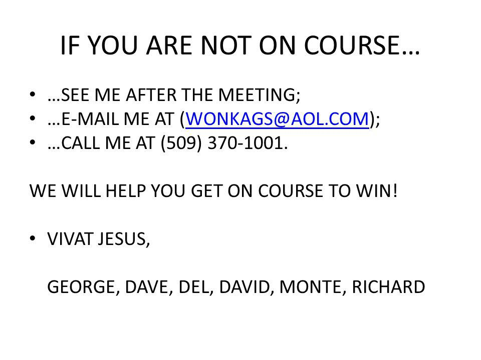 IF YOU ARE NOT ON COURSE… …SEE ME AFTER THE MEETING; …E-MAIL ME AT (WONKAGS@AOL.COM);WONKAGS@AOL.COM …CALL ME AT (509) 370-1001.