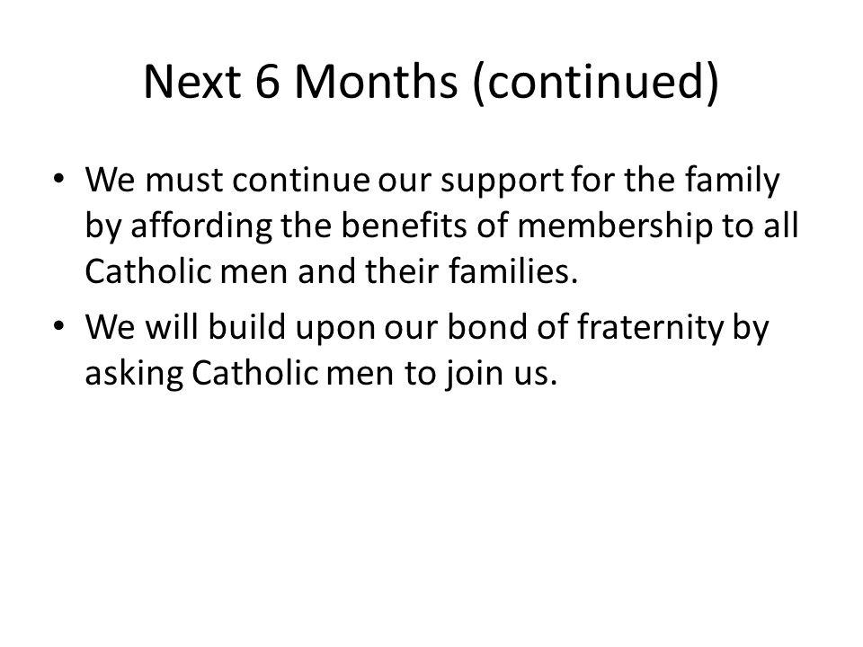 Next 6 Months (continued) We must continue our support for the family by affording the benefits of membership to all Catholic men and their families.