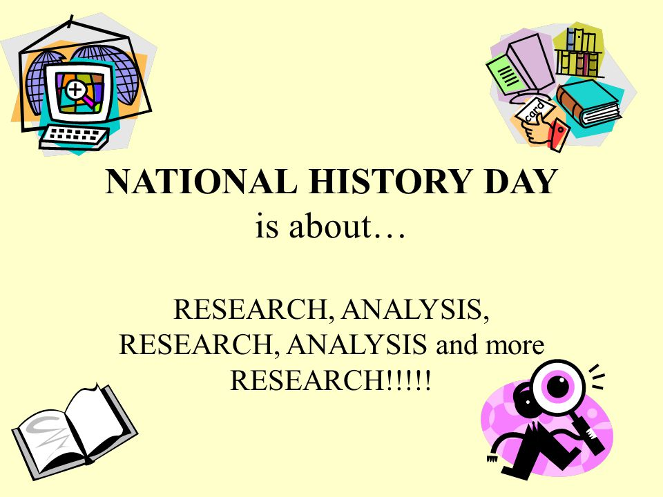 NATIONAL HISTORY DAY is about… RESEARCH, ANALYSIS, RESEARCH, ANALYSIS and more RESEARCH!!!!!
