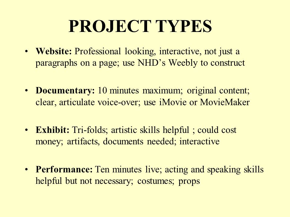 PROJECT TYPES Website: Professional looking, interactive, not just a paragraphs on a page; use NHDs Weebly to construct Documentary: 10 minutes maximum; original content; clear, articulate voice-over; use iMovie or MovieMaker Exhibit: Tri-folds; artistic skills helpful ; could cost money; artifacts, documents needed; interactive Performance: Ten minutes live; acting and speaking skills helpful but not necessary; costumes; props