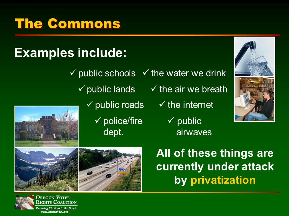 www.OregonVRC.org The Commons All of these things are currently under attack by privatization public schools public lands public roads police/fire dept.