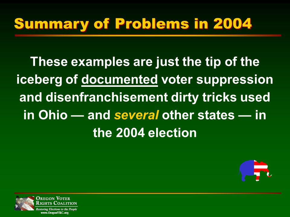 www.OregonVRC.org Summary of Problems in 2004 These examples are just the tip of the iceberg of documented voter suppression and disenfranchisement dirty tricks used in Ohio and several other states in the 2004 election