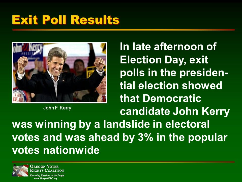 www.OregonVRC.org Exit Poll Results In late afternoon of Election Day, exit polls in the presiden- tial election showed that Democratic candidate John Kerry was winning by a landslide in electoral votes and was ahead by 3% in the popular votes nationwide John F.