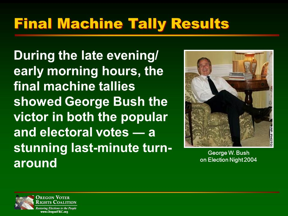 www.OregonVRC.org During the late evening/ early morning hours, the final machine tallies showed George Bush the victor in both the popular and electoral votes a stunning last-minute turn- around Final Machine Tally Results George W.