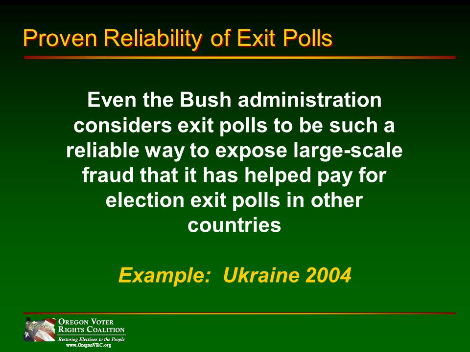 www.OregonVRC.org Even the Bush administration considers exit polls to be such a reliable way to expose large-scale fraud that it has helped pay for election exit polls in other countries Example: Ukraine 2004 Proven Reliability of Exit Polls