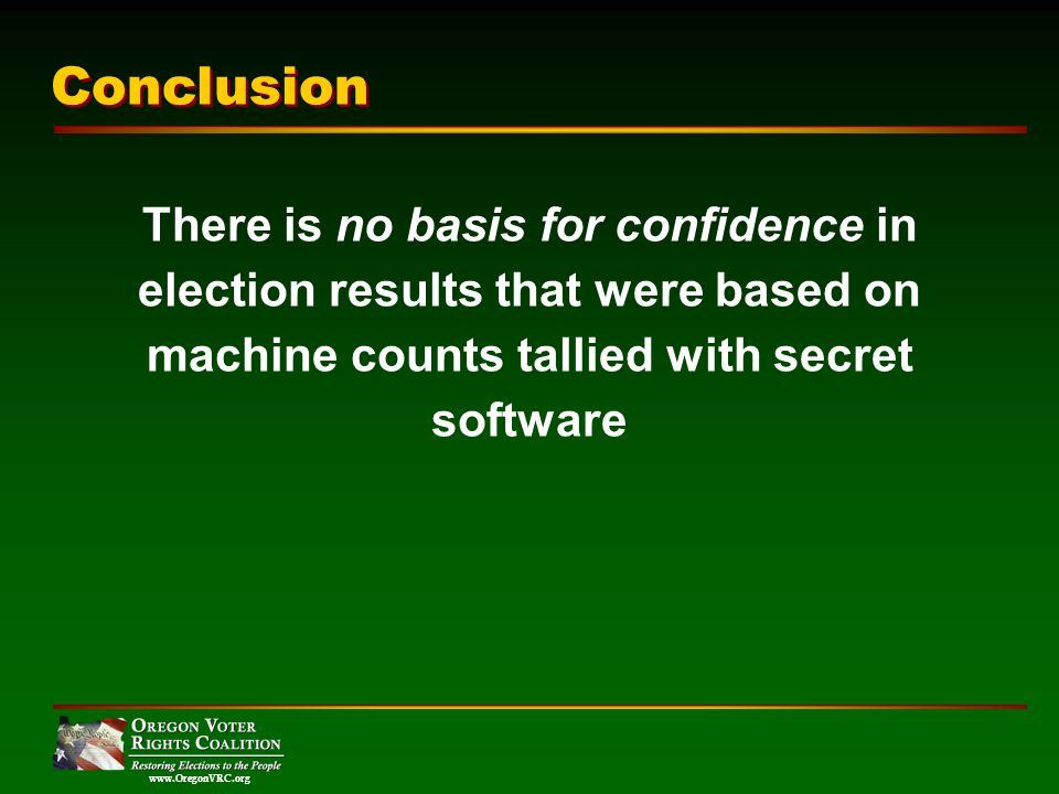 www.OregonVRC.org Conclusion There is no basis for confidence in election results that were based on machine counts tallied with secret software