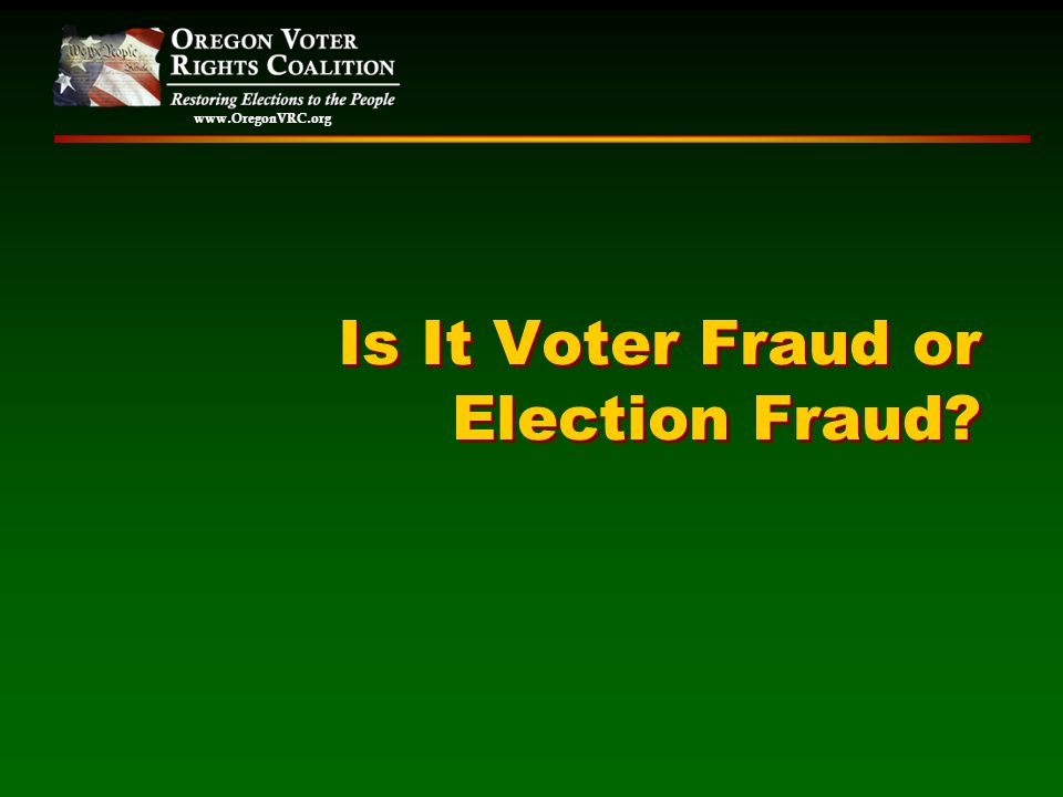 www.OregonVRC.org Is It Voter Fraud or Election Fraud