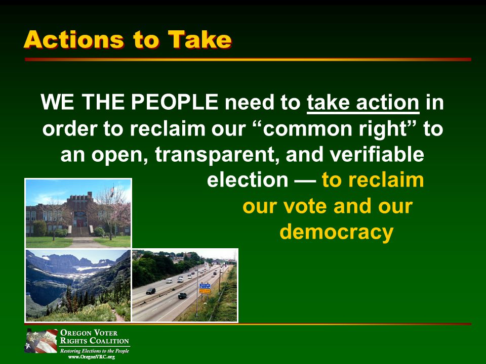 www.OregonVRC.org WE THE PEOPLE need to take action in order to reclaim our common right to an open, transparent, and verifiable Actions to Take election to reclaim our vote and our democracy